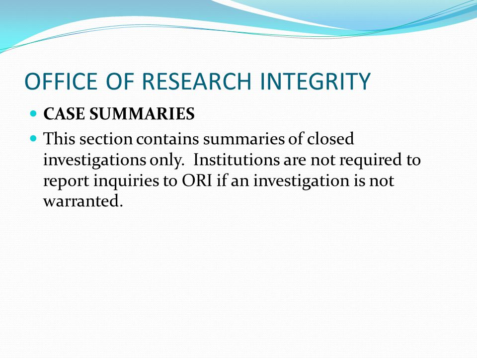 OFFICE OF RESEARCH INTEGRITY CASE SUMMARIES This section contains summaries of closed investigations only. Institutions are not required to report inq