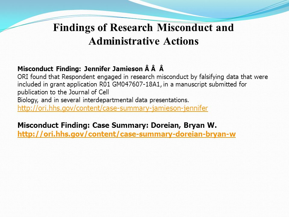 Findings of Research Misconduct and Administrative Actions Misconduct Finding: Jennifer Jamieson ORI found that Respondent engaged in research misconduct by falsifying data that were included in grant application R01 GM047607-18A1, in a manuscript submitted for publication to the Journal of Cell Biology, and in several interdepartmental data presentations.