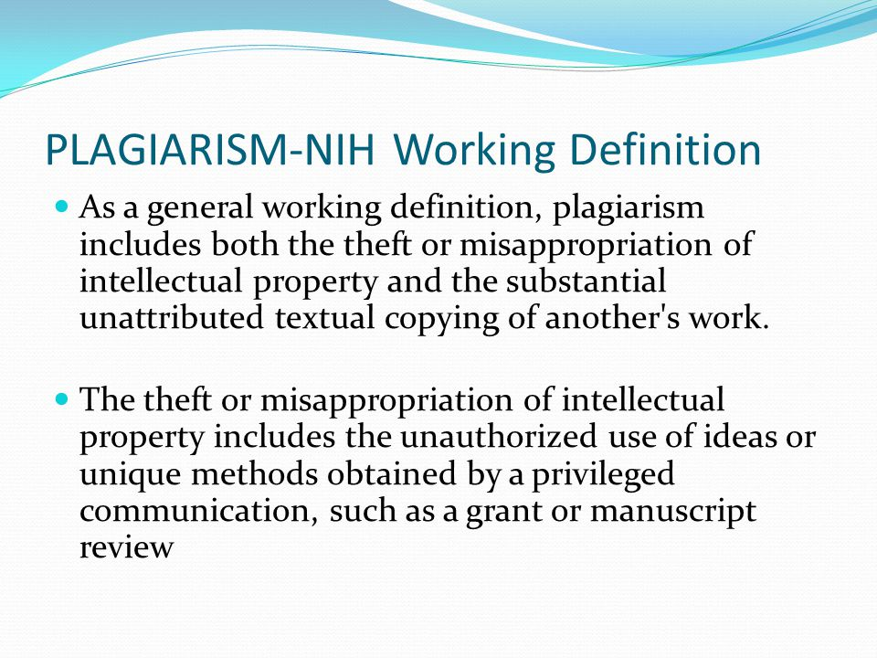 PLAGIARISM-NIH Working Definition As a general working definition, plagiarism includes both the theft or misappropriation of intellectual property and