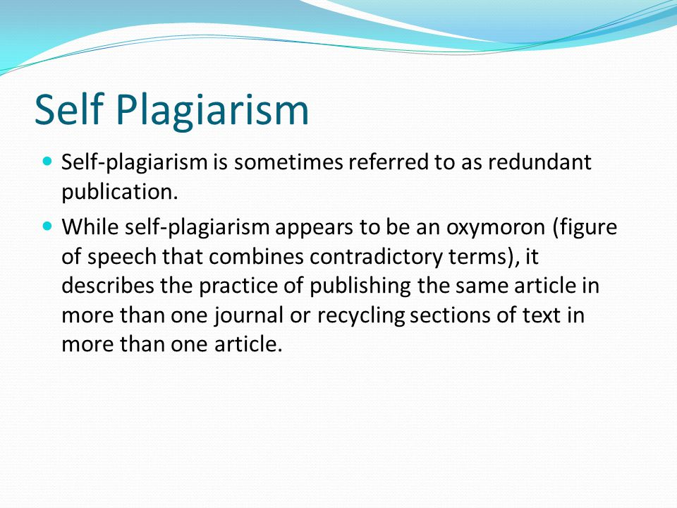 Self Plagiarism Self-plagiarism is sometimes referred to as redundant publication.