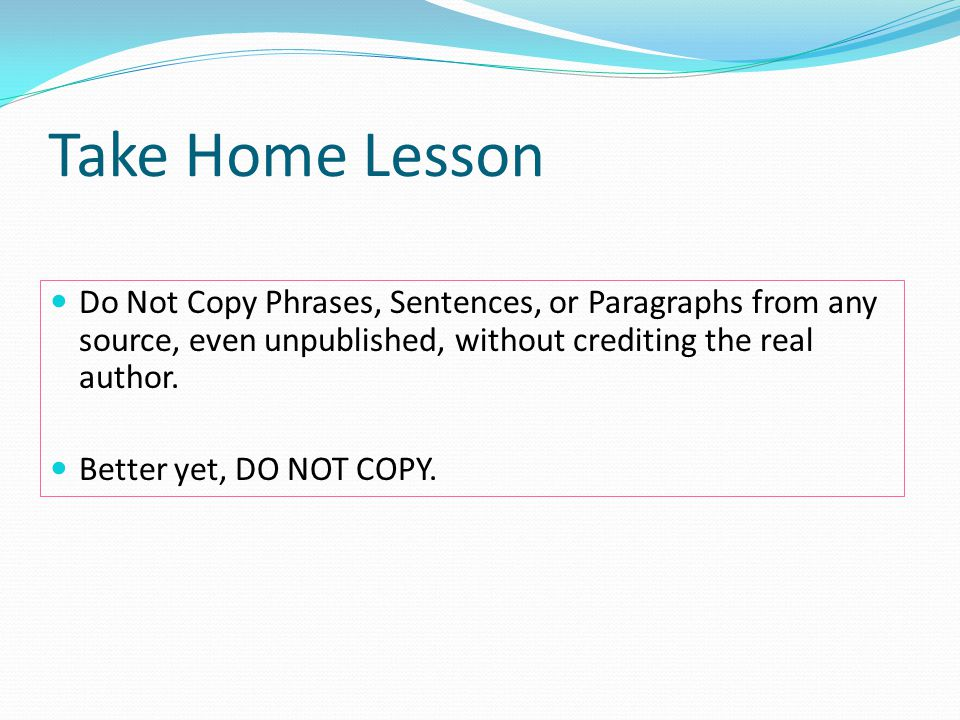 Take Home Lesson Do Not Copy Phrases, Sentences, or Paragraphs from any source, even unpublished, without crediting the real author.