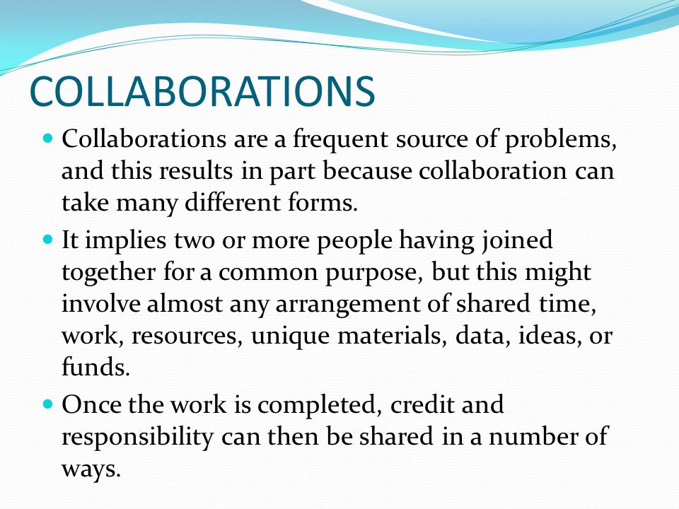 COLLABORATIONS Collaborations are a frequent source of problems, and this results in part because collaboration can take many different forms.