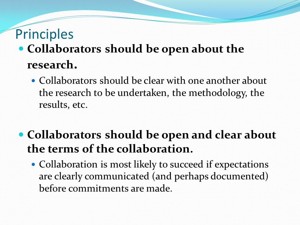Principles Collaborators should be open about the research. Collaborators should be clear with one another about the research to be undertaken, the me