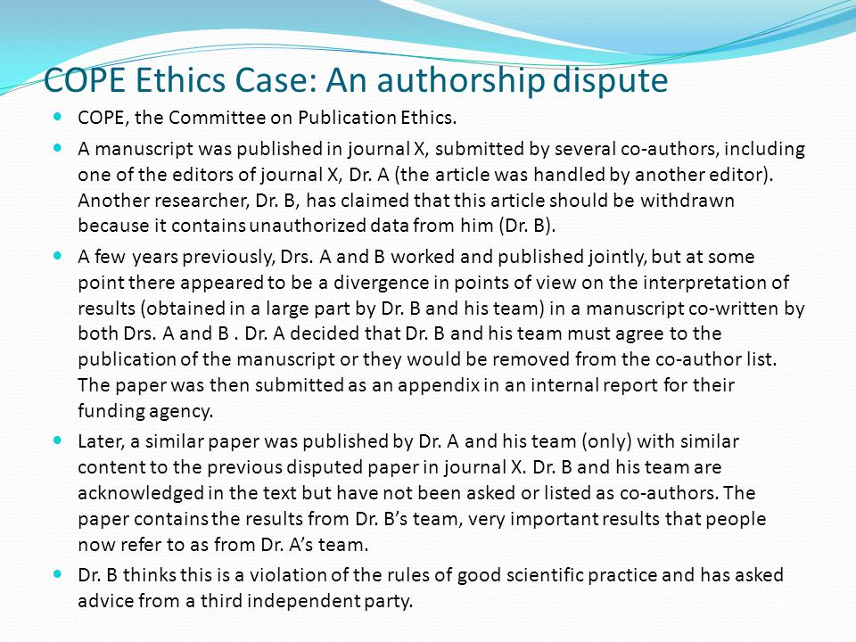 COPE Ethics Case: An authorship dispute COPE, the Committee on Publication Ethics. A manuscript was published in journal X, submitted by several co-au