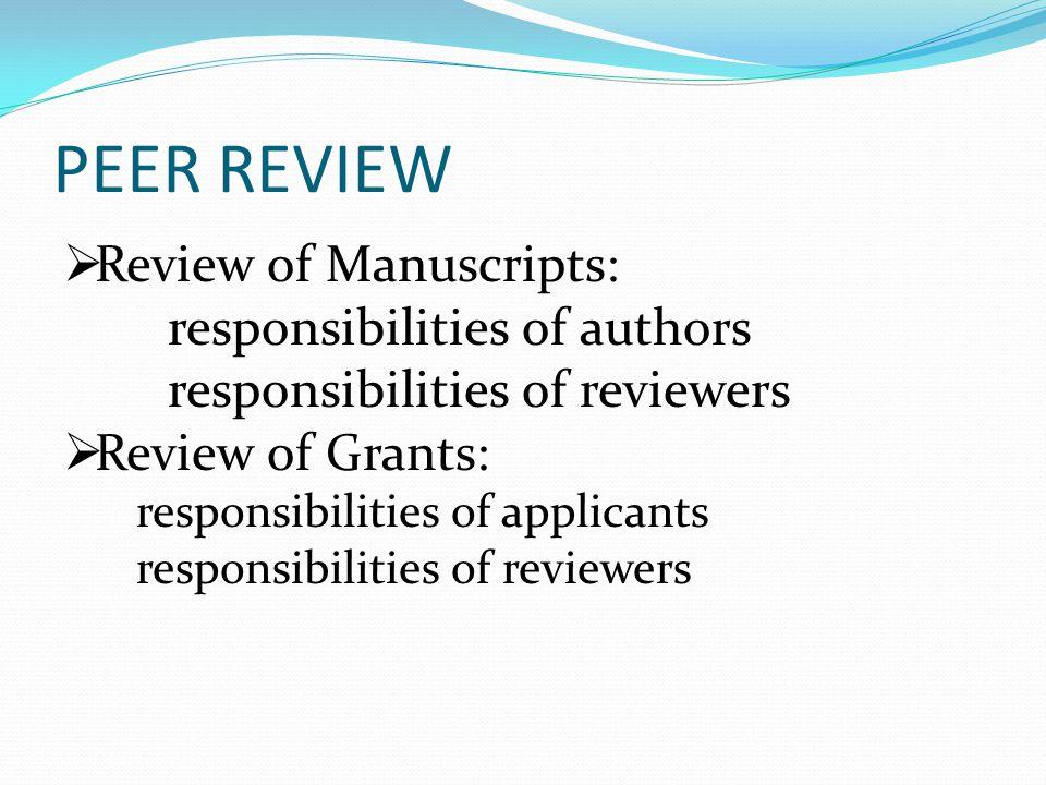 PEER REVIEW  Review of Manuscripts: responsibilities of authors responsibilities of reviewers  Review of Grants: responsibilities of applicants responsibilities of reviewers