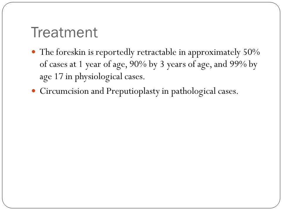 Treatment The foreskin is reportedly retractable in approximately 50% of cases at 1 year of age, 90% by 3 years of age, and 99% by age 17 in physiolog