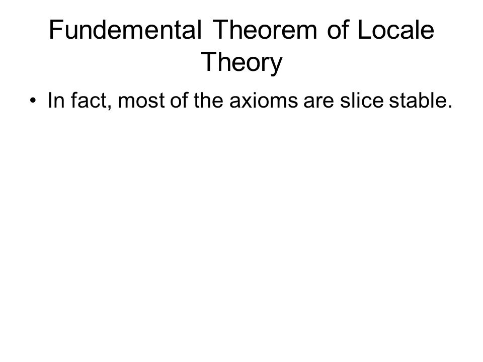 Fundemental Theorem of Locale Theory In fact, most of the axioms are slice stable.