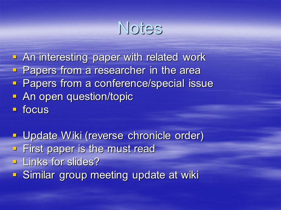 Notes  An interesting paper with related work  Papers from a researcher in the area  Papers from a conference/special issue  An open question/topic  focus  Update Wiki (reverse chronicle order)  First paper is the must read  Links for slides.