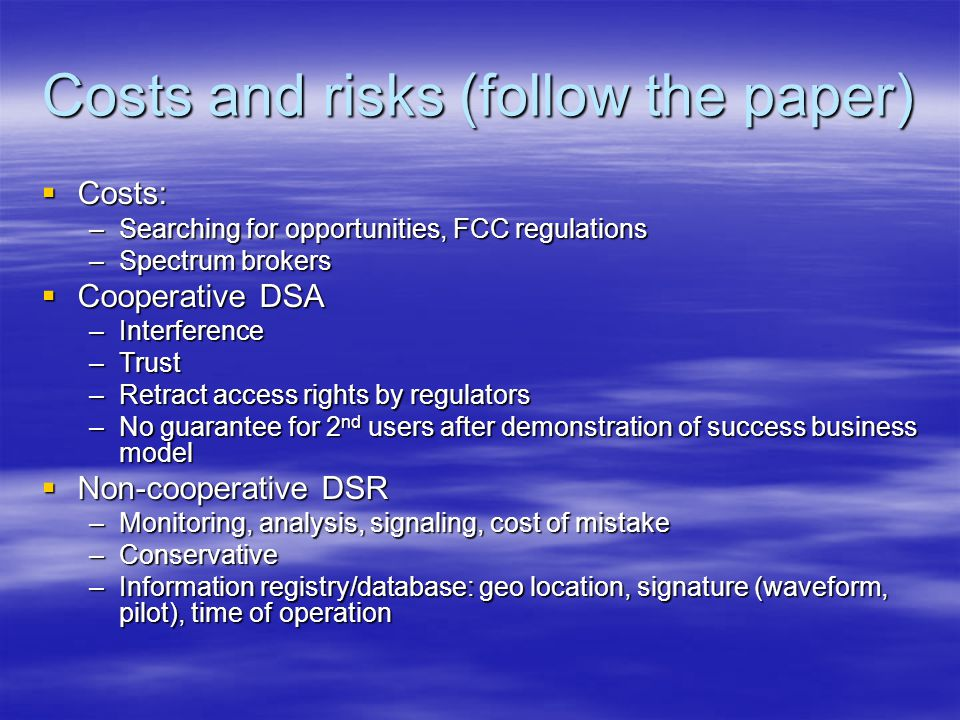 Costs and risks (follow the paper)  Costs: –Searching for opportunities, FCC regulations –Spectrum brokers  Cooperative DSA –Interference –Trust –Retract access rights by regulators –No guarantee for 2 nd users after demonstration of success business model  Non-cooperative DSR –Monitoring, analysis, signaling, cost of mistake –Conservative –Information registry/database: geo location, signature (waveform, pilot), time of operation