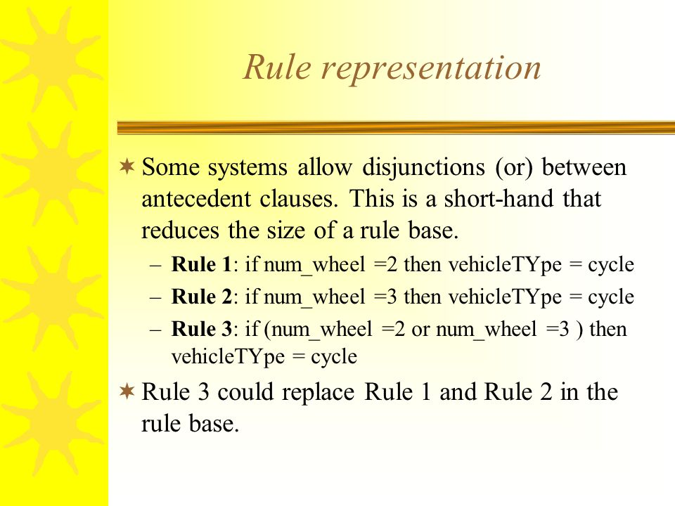 Rule representation  Some systems allow disjunctions (or) between antecedent clauses.