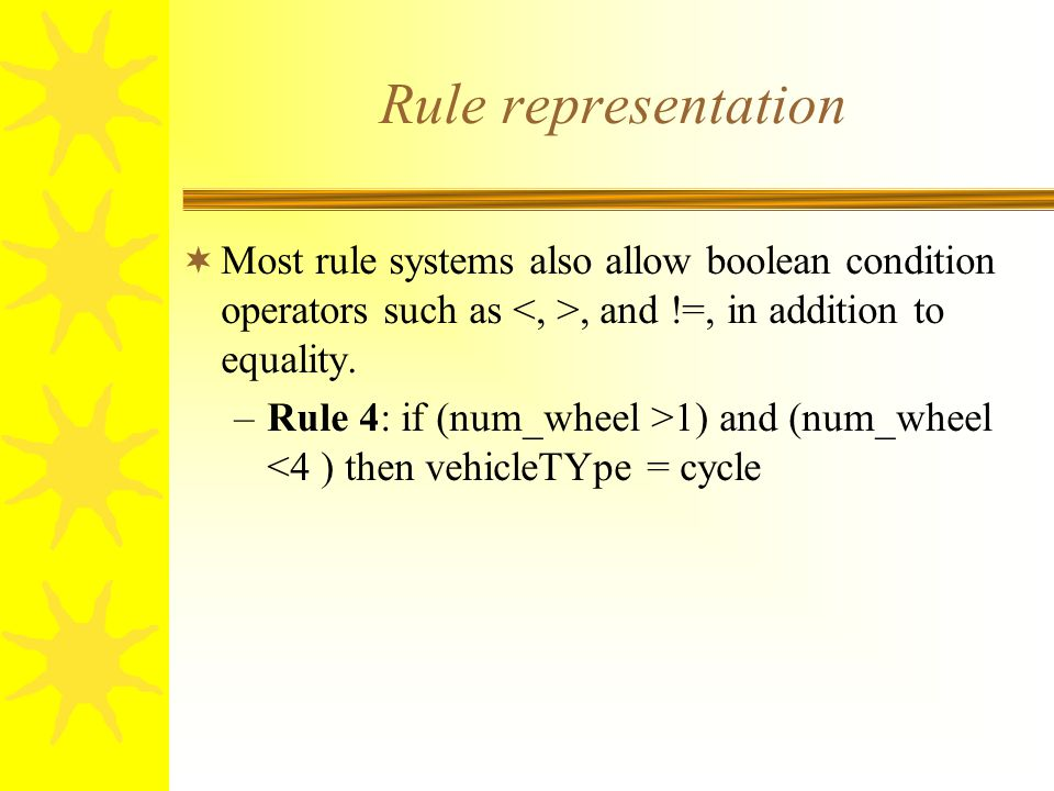 Rule representation  Most rule systems also allow boolean condition operators such as, and !=, in addition to equality. –Rule 4: if (num_wheel >1) an