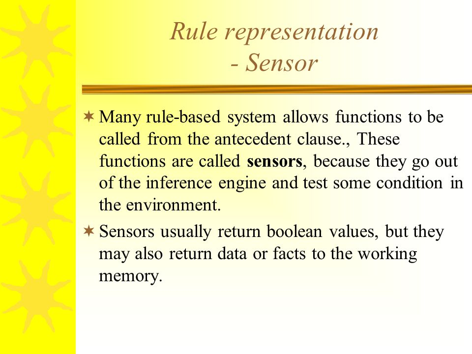 Rule representation - Sensor  Many rule-based system allows functions to be called from the antecedent clause., These functions are called sensors, b