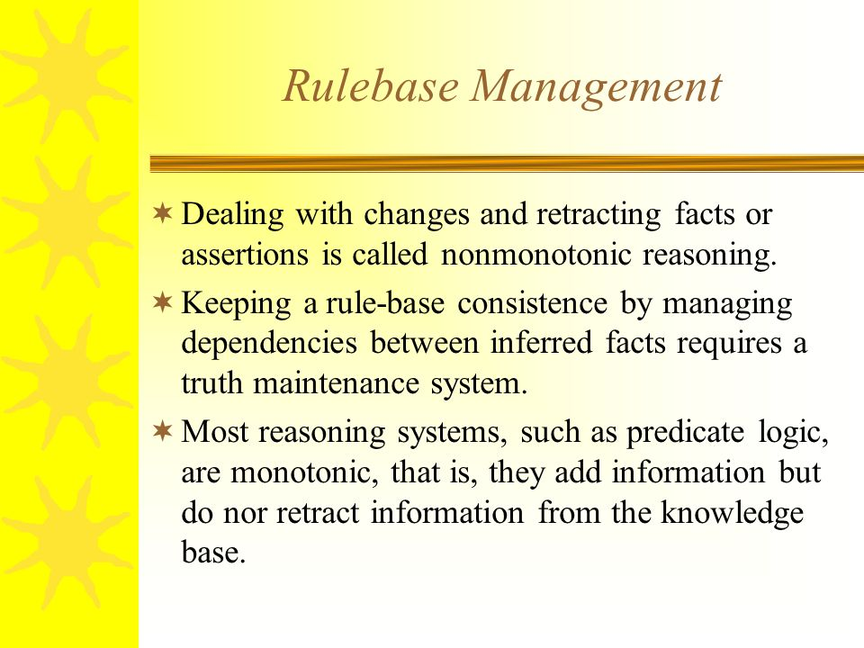 Rulebase Management  Dealing with changes and retracting facts or assertions is called nonmonotonic reasoning.