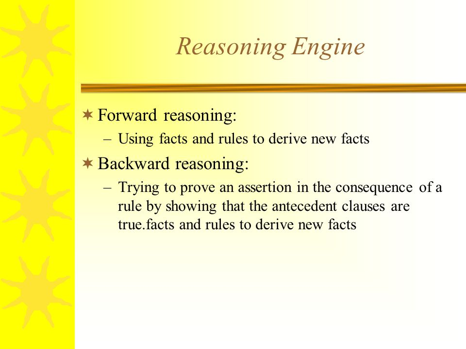 Reasoning Engine  Forward reasoning: –Using facts and rules to derive new facts  Backward reasoning: –Trying to prove an assertion in the consequenc