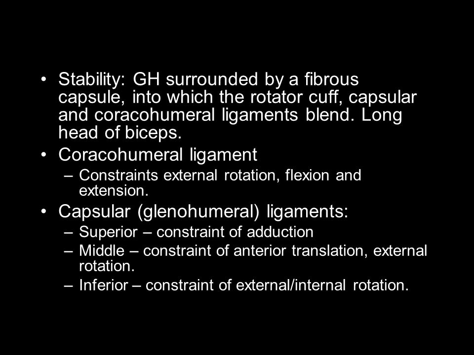 Stability: GH surrounded by a fibrous capsule, into which the rotator cuff, capsular and coracohumeral ligaments blend.