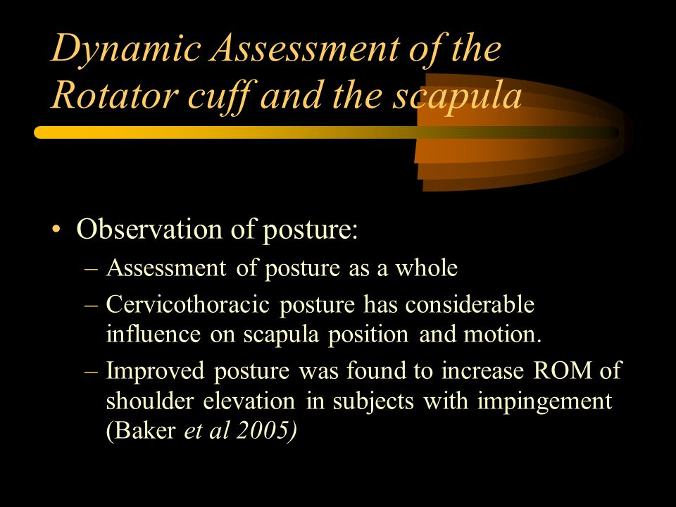 Dynamic Assessment of the Rotator cuff and the scapula Observation of posture: –Assessment of posture as a whole –Cervicothoracic posture has considerable influence on scapula position and motion.