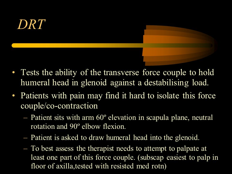 DRT Tests the ability of the transverse force couple to hold humeral head in glenoid against a destabilising load. Patients with pain may find it hard