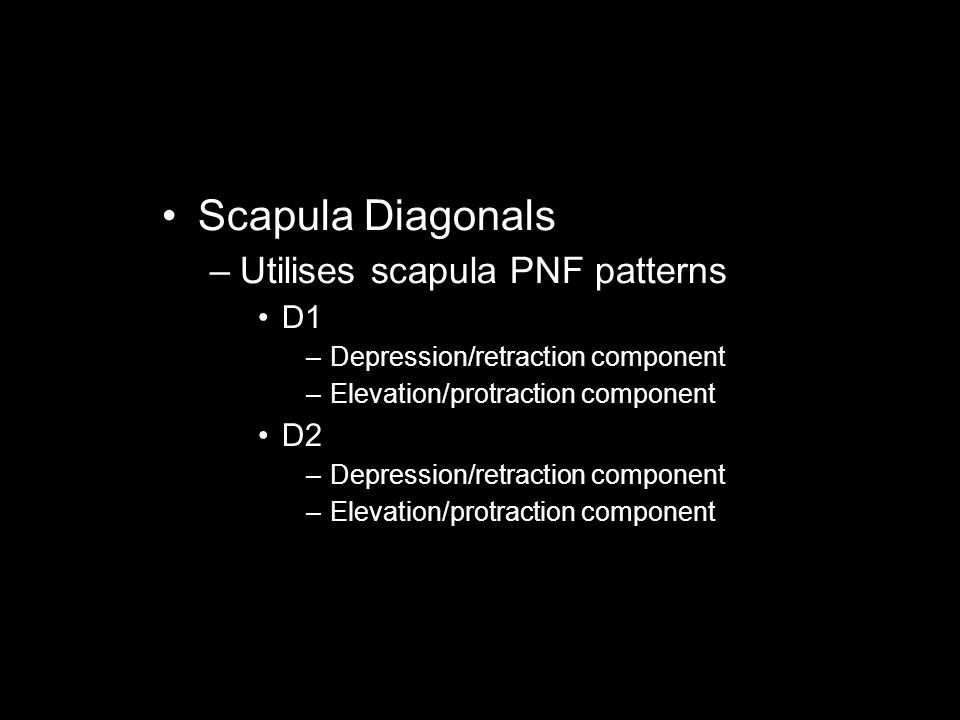 Scapula Diagonals –Utilises scapula PNF patterns D1 –Depression/retraction component –Elevation/protraction component D2 –Depression/retraction compon