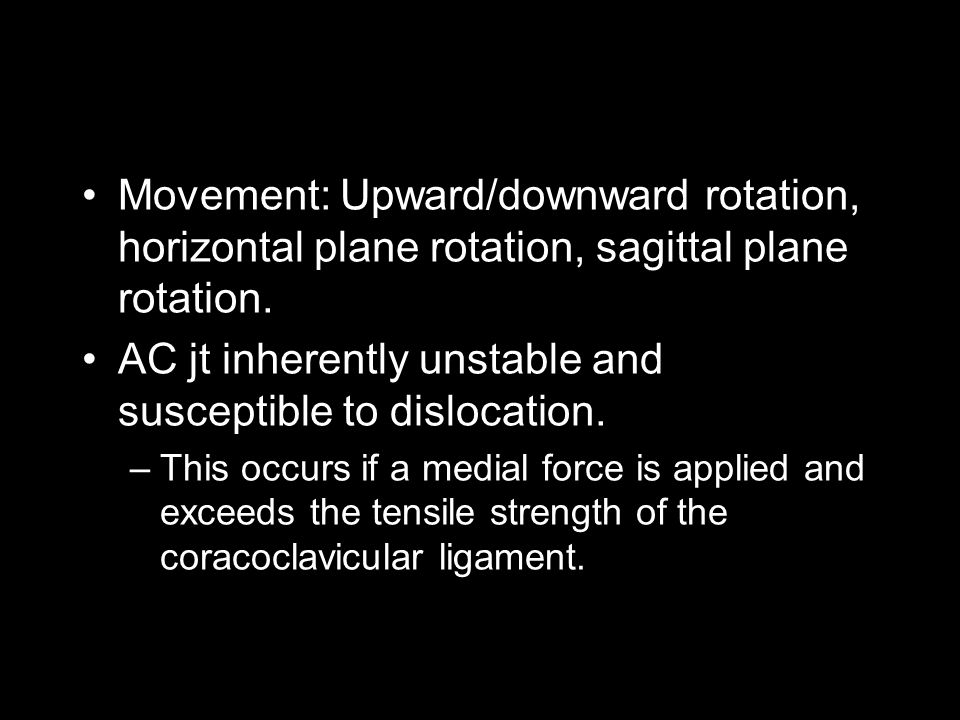 Movement: Upward/downward rotation, horizontal plane rotation, sagittal plane rotation. AC jt inherently unstable and susceptible to dislocation. –Thi