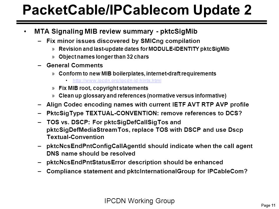 Page 11 IPCDN Working Group PacketCable/IPCablecom Update 2 MTA Signaling MIB review summary - pktcSigMib –Fix minor issues discovered by SMICng compi