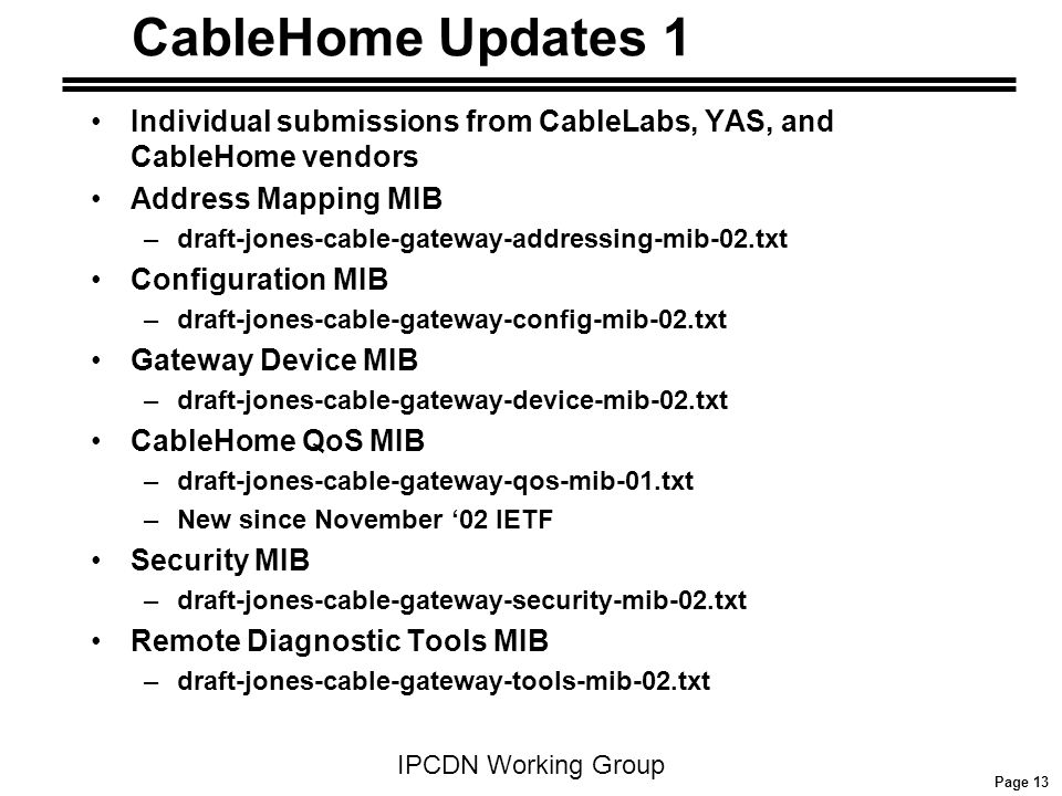 Page 13 IPCDN Working Group CableHome Updates 1 Individual submissions from CableLabs, YAS, and CableHome vendors Address Mapping MIB –draft-jones-cable-gateway-addressing-mib-02.txt Configuration MIB –draft-jones-cable-gateway-config-mib-02.txt Gateway Device MIB –draft-jones-cable-gateway-device-mib-02.txt CableHome QoS MIB –draft-jones-cable-gateway-qos-mib-01.txt –New since November '02 IETF Security MIB –draft-jones-cable-gateway-security-mib-02.txt Remote Diagnostic Tools MIB –draft-jones-cable-gateway-tools-mib-02.txt