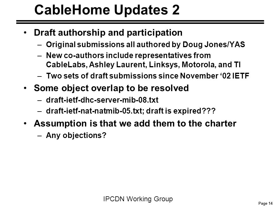 Page 14 IPCDN Working Group CableHome Updates 2 Draft authorship and participation –Original submissions all authored by Doug Jones/YAS –New co-author