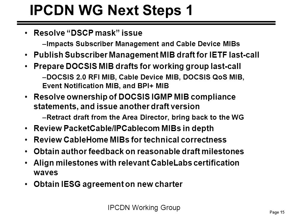 Page 15 IPCDN Working Group IPCDN WG Next Steps 1 Resolve DSCP mask issue –Impacts Subscriber Management and Cable Device MIBs Publish Subscriber Management MIB draft for IETF last-call Prepare DOCSIS MIB drafts for working group last-call –DOCSIS 2.0 RFI MIB, Cable Device MIB, DOCSIS QoS MIB, Event Notification MIB, and BPI+ MIB Resolve ownership of DOCSIS IGMP MIB compliance statements, and issue another draft version –Retract draft from the Area Director, bring back to the WG Review PacketCable/IPCablecom MIBs in depth Review CableHome MIBs for technical correctness Obtain author feedback on reasonable draft milestones Align milestones with relevant CableLabs certification waves Obtain IESG agreement on new charter