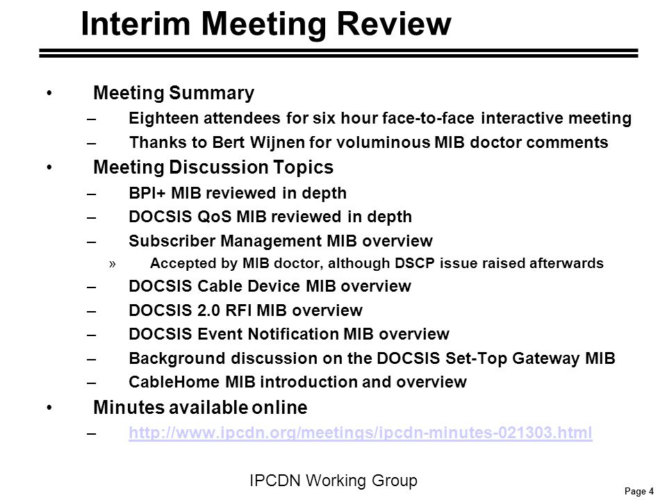 Page 4 IPCDN Working Group Interim Meeting Review Meeting Summary –Eighteen attendees for six hour face-to-face interactive meeting –Thanks to Bert Wijnen for voluminous MIB doctor comments Meeting Discussion Topics –BPI+ MIB reviewed in depth –DOCSIS QoS MIB reviewed in depth –Subscriber Management MIB overview »Accepted by MIB doctor, although DSCP issue raised afterwards –DOCSIS Cable Device MIB overview –DOCSIS 2.0 RFI MIB overview –DOCSIS Event Notification MIB overview –Background discussion on the DOCSIS Set-Top Gateway MIB –CableHome MIB introduction and overview Minutes available online –http://www.ipcdn.org/meetings/ipcdn-minutes-021303.htmlhttp://www.ipcdn.org/meetings/ipcdn-minutes-021303.html
