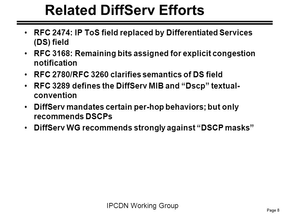 Page 8 IPCDN Working Group RFC 2474: IP ToS field replaced by Differentiated Services (DS) field RFC 3168: Remaining bits assigned for explicit conges
