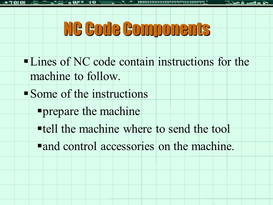 NC Code Components  Block Number (N)  Is the line number within the program  Preparatory Codes (G)  Prepare the machine to perform an operation  Miscellaneous Codes (M)  Perform miscellaneous functions within the program