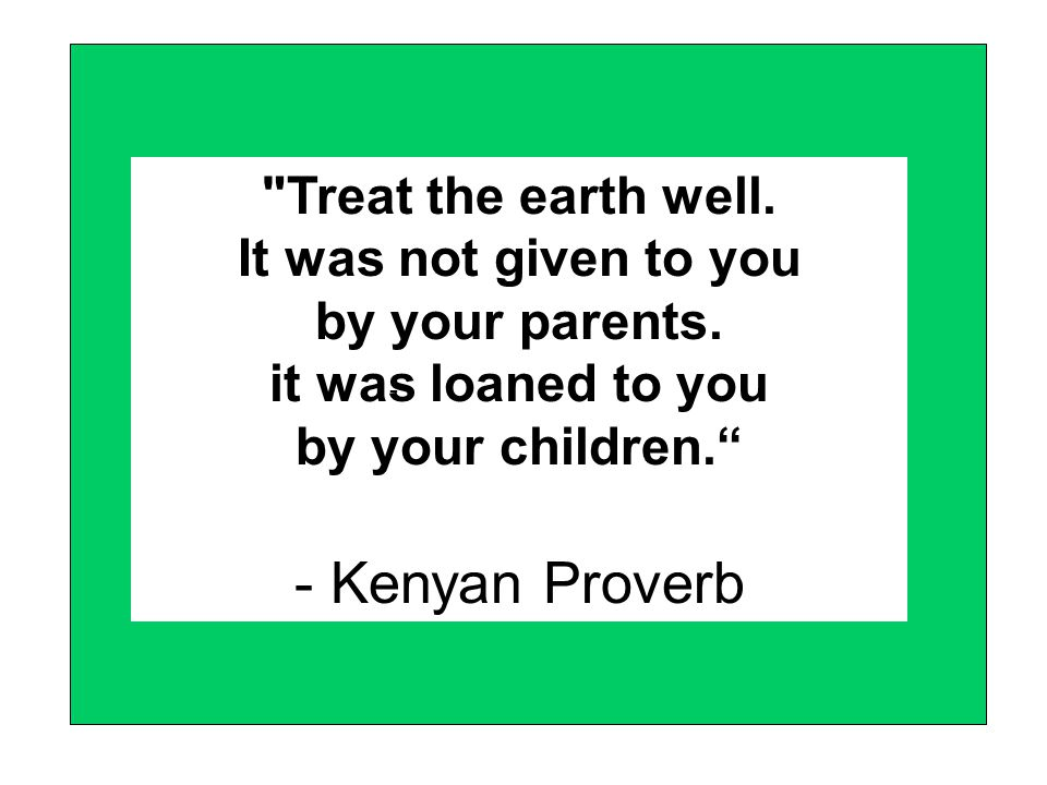 Treat the earth well. It was not given to you by your parents.