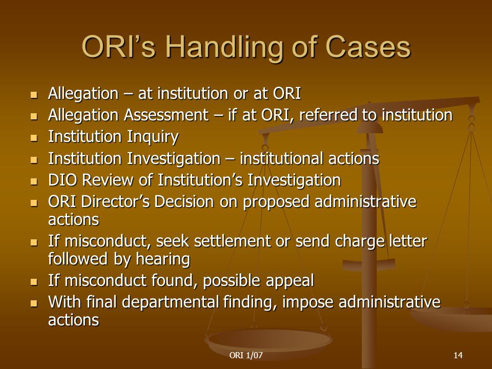 ORI 1/0714 ORI's Handling of Cases Allegation – at institution or at ORI Allegation – at institution or at ORI Allegation Assessment – if at ORI, referred to institution Allegation Assessment – if at ORI, referred to institution Institution Inquiry Institution Inquiry Institution Investigation – institutional actions Institution Investigation – institutional actions DIO Review of Institution's Investigation DIO Review of Institution's Investigation ORI Director's Decision on proposed administrative actions ORI Director's Decision on proposed administrative actions If misconduct, seek settlement or send charge letter followed by hearing If misconduct, seek settlement or send charge letter followed by hearing If misconduct found, possible appeal If misconduct found, possible appeal With final departmental finding, impose administrative actions With final departmental finding, impose administrative actions