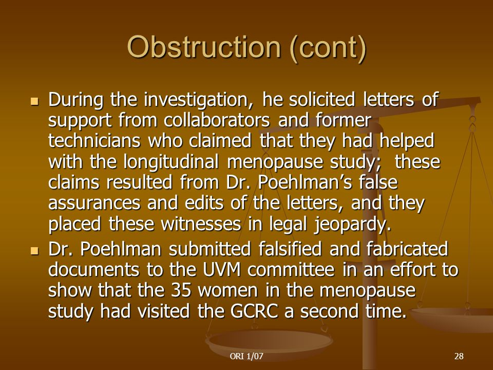 ORI 1/0728 Obstruction (cont) During the investigation, he solicited letters of support from collaborators and former technicians who claimed that they had helped with the longitudinal menopause study; these claims resulted from Dr.