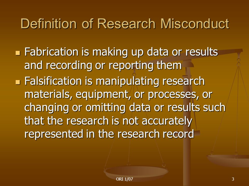 ORI 1/073 Definition of Research Misconduct Fabrication is making up data or results and recording or reporting them Fabrication is making up data or results and recording or reporting them Falsification is manipulating research materials, equipment, or processes, or changing or omitting data or results such that the research is not accurately represented in the research record Falsification is manipulating research materials, equipment, or processes, or changing or omitting data or results such that the research is not accurately represented in the research record