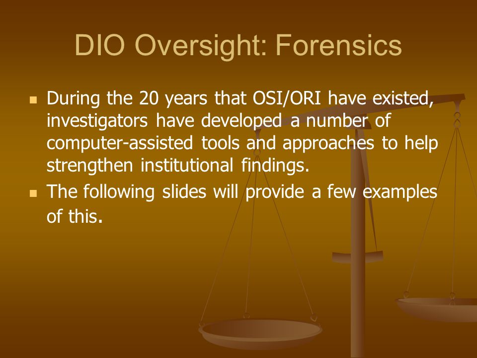DIO Oversight: Forensics During the 20 years that OSI/ORI have existed, investigators have developed a number of computer-assisted tools and approaches to help strengthen institutional findings.