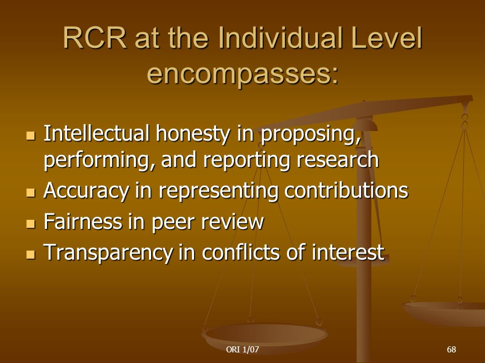 ORI 1/0768 RCR at the Individual Level encompasses: Intellectual honesty in proposing, performing, and reporting research Intellectual honesty in proposing, performing, and reporting research Accuracy in representing contributions Accuracy in representing contributions Fairness in peer review Fairness in peer review Transparency in conflicts of interest Transparency in conflicts of interest