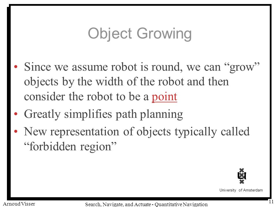 University of Amsterdam Search, Navigate, and Actuate - Quantitative Navigation Arnoud Visser 11 Object Growing Since we assume robot is round, we can grow objects by the width of the robot and then consider the robot to be a point Greatly simplifies path planning New representation of objects typically called forbidden region