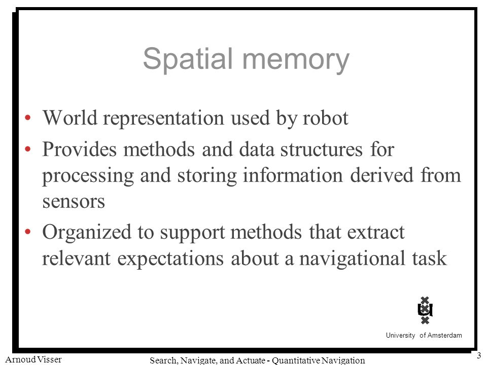 University of Amsterdam Search, Navigate, and Actuate - Quantitative Navigation Arnoud Visser 3 Spatial memory World representation used by robot Provides methods and data structures for processing and storing information derived from sensors Organized to support methods that extract relevant expectations about a navigational task