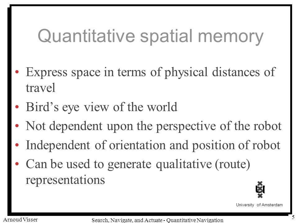 University of Amsterdam Search, Navigate, and Actuate - Quantitative Navigation Arnoud Visser 5 Quantitative spatial memory Express space in terms of physical distances of travel Bird's eye view of the world Not dependent upon the perspective of the robot Independent of orientation and position of robot Can be used to generate qualitative (route) representations