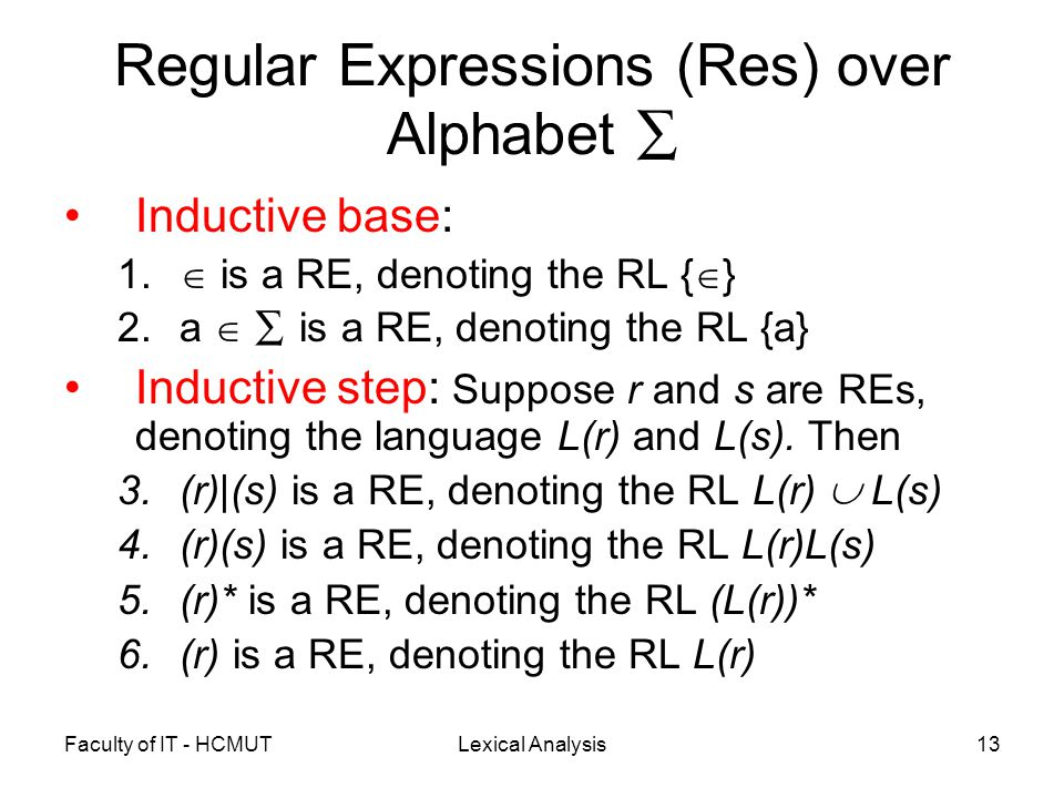 Faculty of IT - HCMUTLexical Analysis13 Regular Expressions (Res) over Alphabet ∑ Inductive base: 1.  is a RE, denoting the RL {  } 2.a  ∑ is a RE,