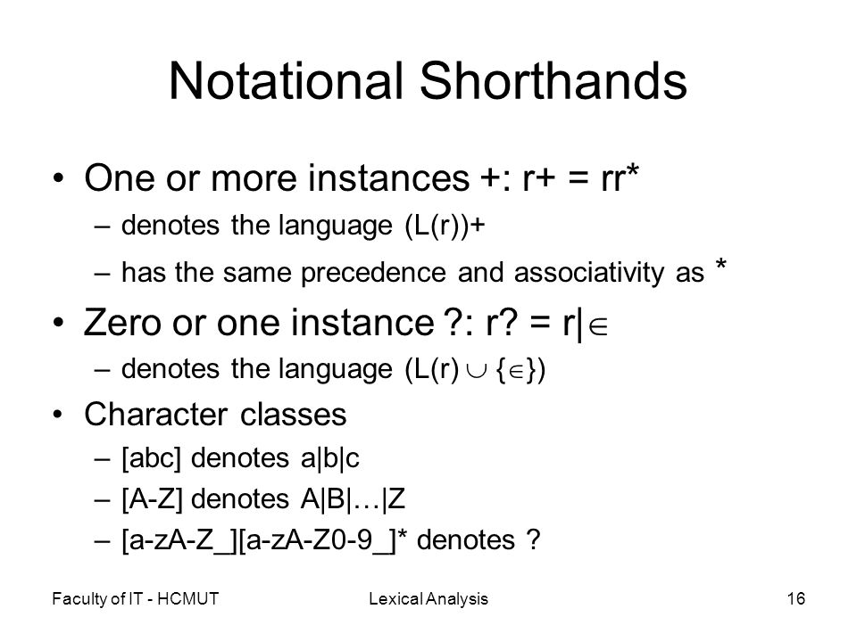Faculty of IT - HCMUTLexical Analysis16 Notational Shorthands One or more instances +: r+ = rr* –denotes the language (L(r))+ –has the same precedence