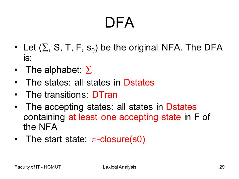 Faculty of IT - HCMUTLexical Analysis29 DFA Let ( ∑, S, T, F, s 0 ) be the original NFA. The DFA is: The alphabet: ∑ The states: all states in Dstates