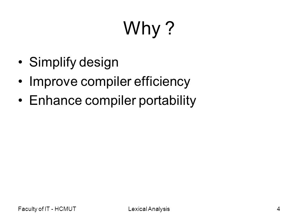 Faculty of IT - HCMUTLexical Analysis4 Why ? Simplify design Improve compiler efficiency Enhance compiler portability