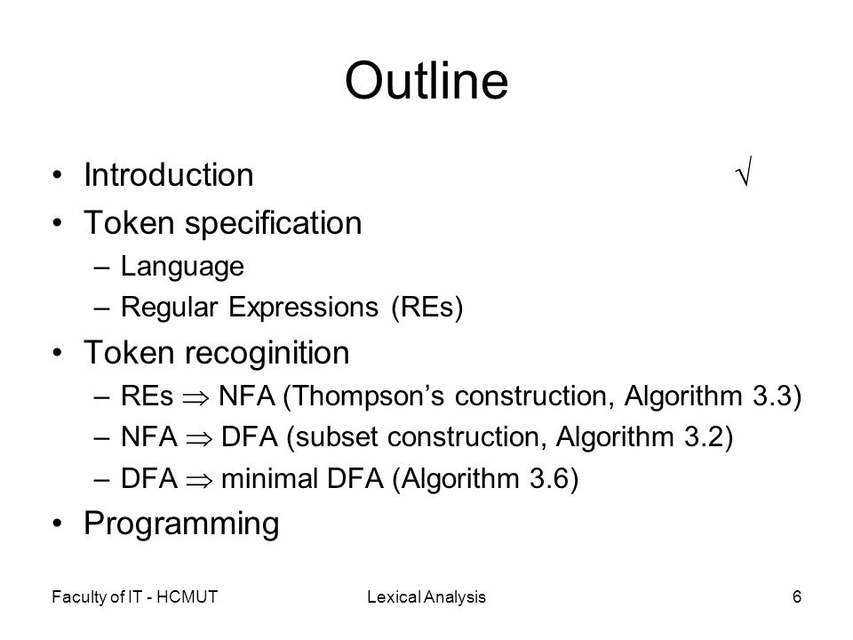Faculty of IT - HCMUTLexical Analysis27 Subset construction OperationDescription  -closure(s) Set of NFA states reachable from state s on  -transition alone  -closure(T) Set of NFA states reachable from some state s in T on  -transition alone move(T,a)Set of NFA states to which there is a transition on input a from some state s in T s : an NFA state T : a set of NFA states