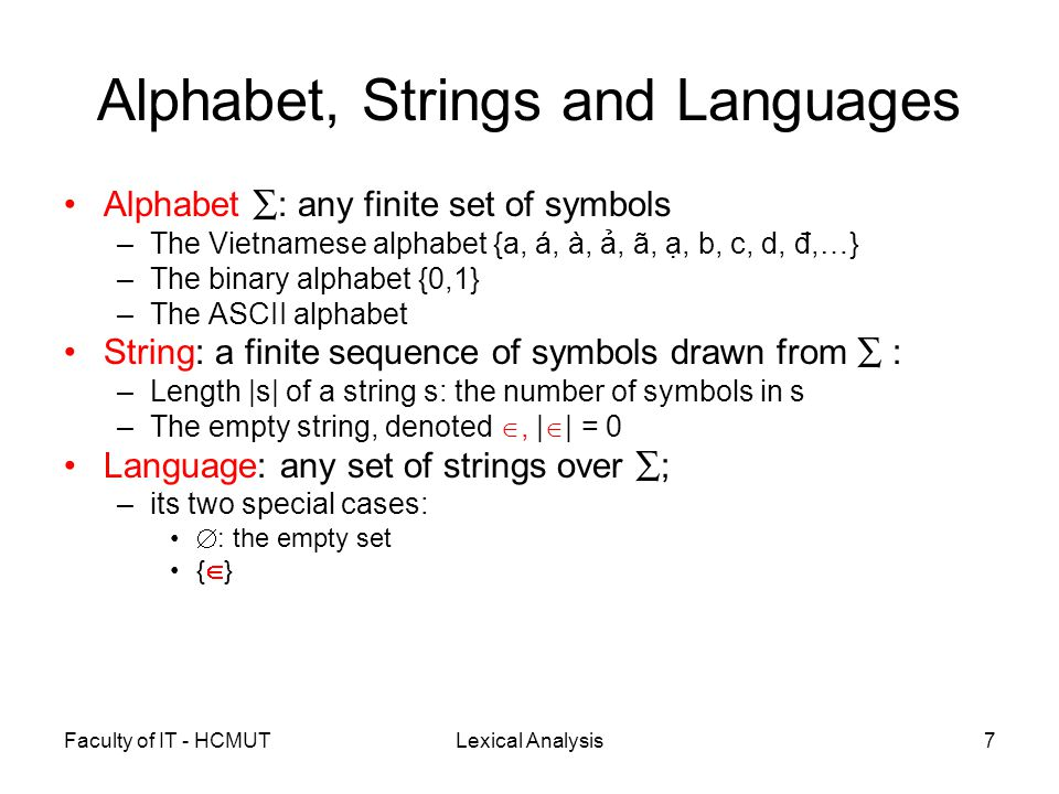 Faculty of IT - HCMUTLexical Analysis8 Examples of Languages ∑ ={ a, á, à, ả, ã, ạ, b, c, d, đ,… } –Vietnamese language ∑ = { 0,1 } –A string is an instruction –The set of Pentium instructions ∑ = the ASCII set –A string is a program –The set of C programs