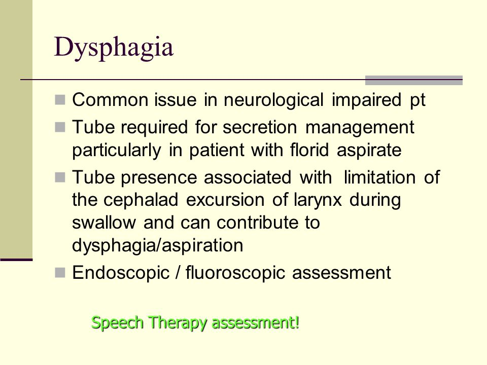 Dysphagia Common issue in neurological impaired pt Tube required for secretion management particularly in patient with florid aspirate Tube presence associated with limitation of the cephalad excursion of larynx during swallow and can contribute to dysphagia/aspiration Endoscopic / fluoroscopic assessment Speech Therapy assessment!