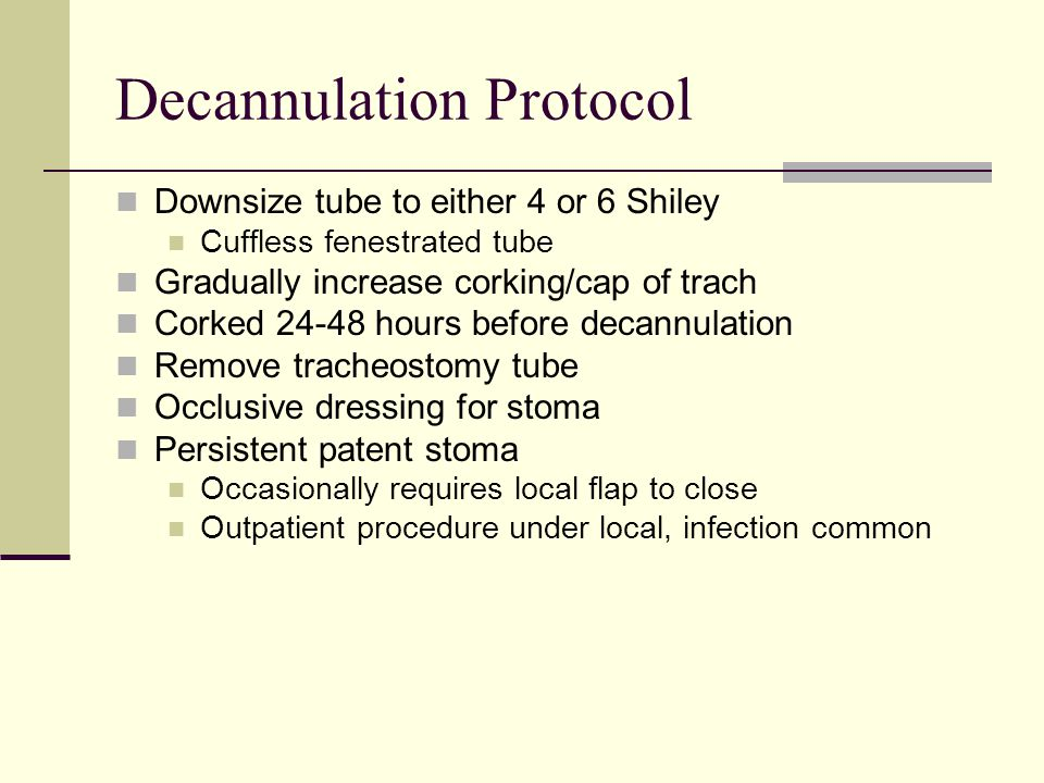 Decannulation Protocol Downsize tube to either 4 or 6 Shiley Cuffless fenestrated tube Gradually increase corking/cap of trach Corked 24-48 hours before decannulation Remove tracheostomy tube Occlusive dressing for stoma Persistent patent stoma Occasionally requires local flap to close Outpatient procedure under local, infection common