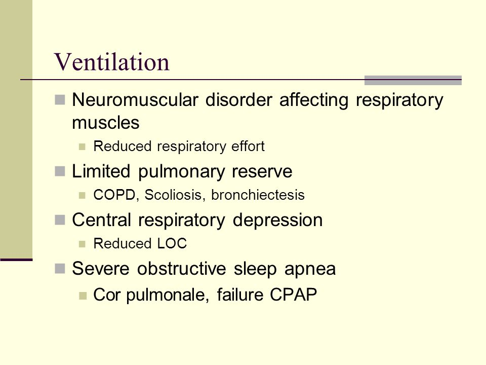 Ventilation Neuromuscular disorder affecting respiratory muscles Reduced respiratory effort Limited pulmonary reserve COPD, Scoliosis, bronchiectesis Central respiratory depression Reduced LOC Severe obstructive sleep apnea Cor pulmonale, failure CPAP
