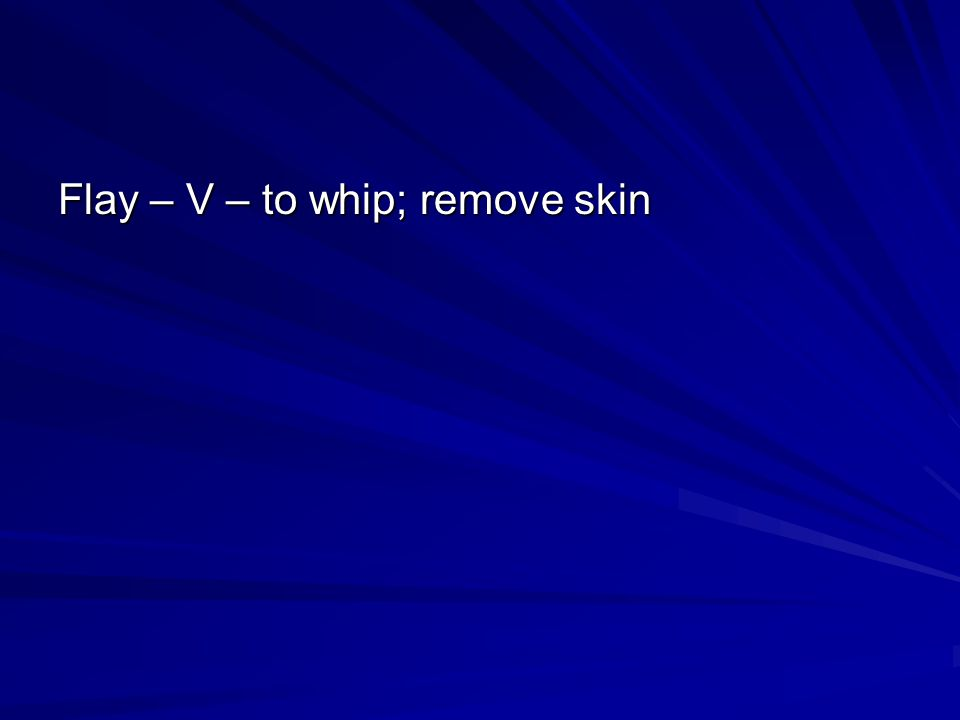 Flay – V – to whip; remove skin