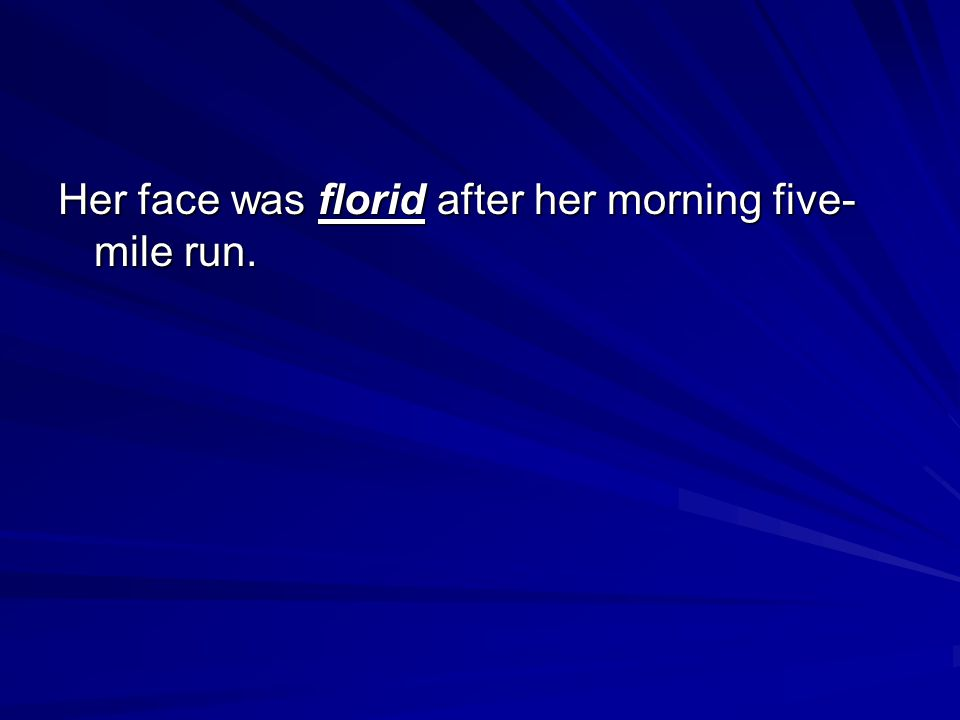 Her face was florid after her morning five- mile run.